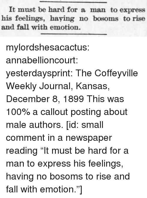 "Anaconda, Fall, and Target: It must be hard for a man to express  his feelings, haying no bosoms to rise  and fall with emotion. mylordshesacactus:  annabellioncourt: yesterdaysprint:   The Coffeyville Weekly Journal, Kansas, December 8, 1899 This was 100% a callout posting about male authors.  [id: small comment in a newspaper reading ""It must be hard for a man to express his feelings, having no bosoms to rise and fall with emotion.""]"