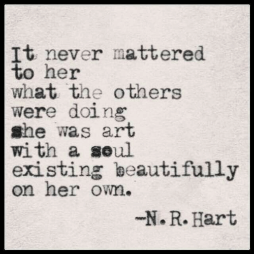 hart: It never mattered  to her  what the others  were doing  she was art  with a seul  existing beautifully  on her own.  -N.R. Hart