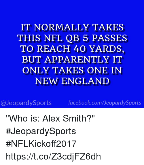 "coeds: IT NORMALLY TAKES  THIS NFL QB 5 PASSES  TO REACH 40 YARDS,  BUT APPARENTLY IT  ONLY TAKES ONE IN  NEW ENGLAND  @JeopardySports facebook.com/JeopardySports ""Who is: Alex Smith?"" #JeopardySports #NFLKickoff2017 https://t.co/Z3cdjFZ6dh"