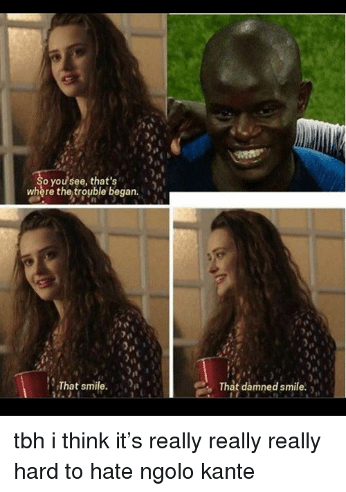 really-really-really: it  o you see, that's  where the trouble began.  That smile.  That damned smile. tbh i think it's really really really hard to hate ngolo kante