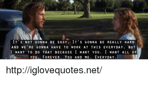 Work, Forever, and Http: IT S NOT GONNA BE EASY, IT'S GONNA BE REALLY HARD  AND WE RE GONNA HAVE TO WORK AT THIS EVERYDAY, BUT  I WANT TO DO THAT BECAUSE I WANT YOU. 1 WANT ALL OF  YOU. FOREVER. YOU AND ME. EVERYDAY. http://iglovequotes.net/