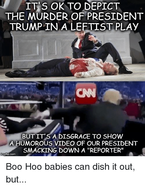 "depict: IT S OK TO DEPICT  THE MURDER OF PRESIDENT  TRUMP IN A LEFTIST PLAy  CN  BUT IT'S A DISGRACE TO SHOW  A HUMOROUS VIDEO OF OUR PRESIDENT  SMACKING DOWN A ""REPORTER""  gflip.com Boo Hoo babies can dish it out, but..."