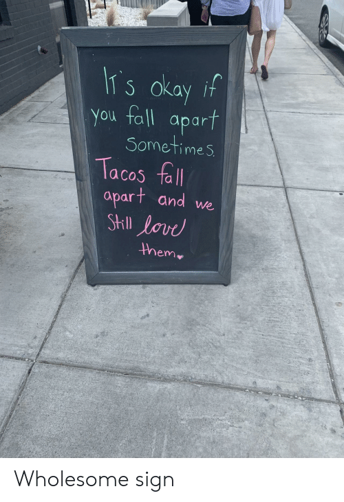 Fall, Okay, and Wholesome: IT s okay if  You fall  apart  Sometimes  Tacos fall  apart and we  StIll lovd  them Wholesome sign