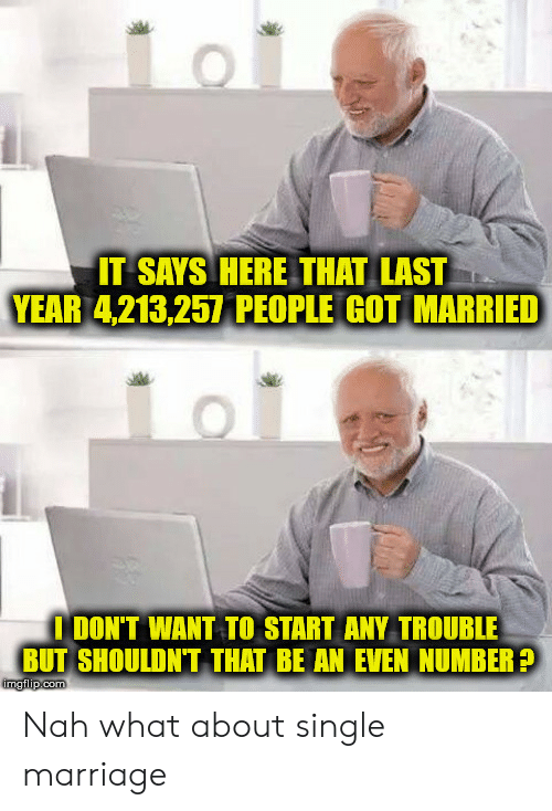 Marriage, Single, and Got: IT SAYS HERE THAT LAST  YEAR 4,213,257 PEOPLE GOT MARRIED  I DON'T WANT TO START ANY TROUBLE  BUT SHOULDN'T THAT BE AN EVEN NUMBER?  imgilp.com Nah what about single marriage