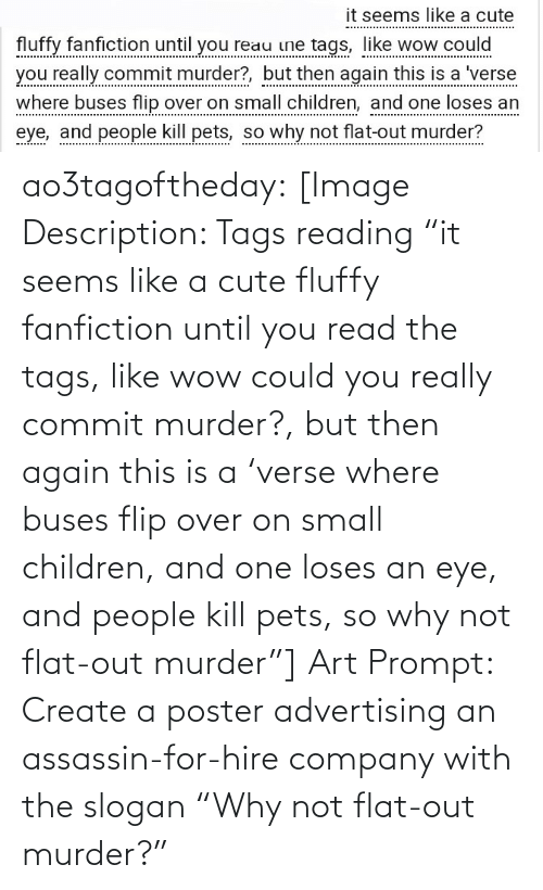 """Murder: it seems like a cute  fluffy fanfiction until you reau ine tags, like wow could  you really commit murder?, but then again this is a 'verse  where buses flip over on small children, and one loses an  eye, and people kill pets, so why not flat-out murder? ao3tagoftheday:  [Image Description: Tags reading """"it seems like a cute fluffy fanfiction until you read the tags, like wow could you really commit murder?, but then again this is a 'verse where buses flip over on small children, and one loses an eye, and people kill pets, so why not flat-out murder""""]  Art Prompt: Create a poster advertising an assassin-for-hire company with the slogan """"Why not flat-out murder?"""""""