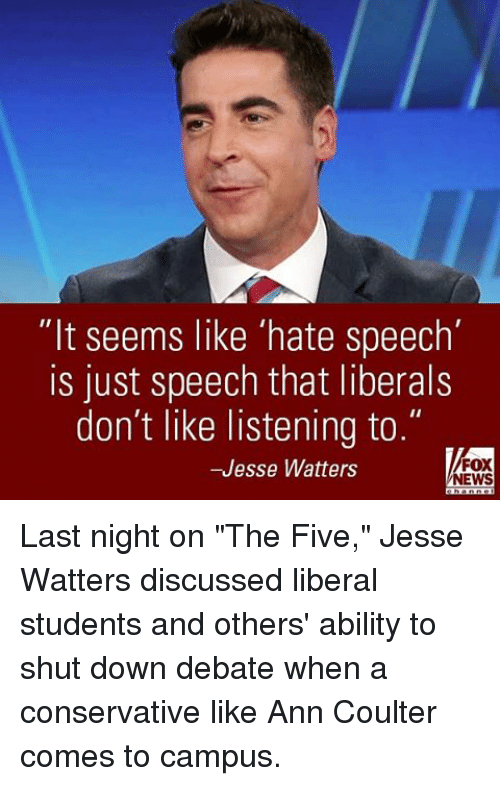"Memes, News, and Conservative: ""It seems like 'hate speech'  is just speech that liberals  don't like listening to.  FOX  -Jesse Watters  NEWS Last night on ""The Five,"" Jesse Watters discussed liberal students and others' ability to shut down debate when a conservative like Ann Coulter comes to campus."