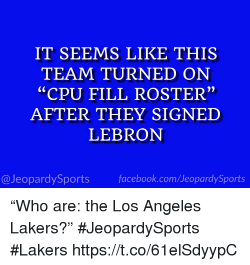 """Facebook, Los Angeles Lakers, and Los-Angeles-Lakers: IT SEEMS LIKE THIS  TEAM TURNED ON  """"CPU FILL ROSTER""""  AFTER THEY SIGNED  LEBRON  @JeopardySports facebook.com/JeopardySports """"Who are: the Los Angeles Lakers?"""" #JeopardySports #Lakers https://t.co/61elSdyypC"""