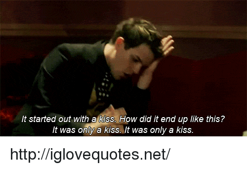 Http, Kiss, and How: It started out with a kiss. How did it end up like this?  It was only a kiss. It was only a kiss http://iglovequotes.net/