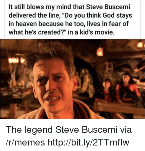 "God, Heaven, and Memes: It still blows my mind that Steve Buscemi  delivered the line, ""Do you think God stays  in heaven because he too, lives in fear of  what he's created?"" in a kid's movie. The legend Steve Buscemi via /r/memes http://bit.ly/2TTmfIw"