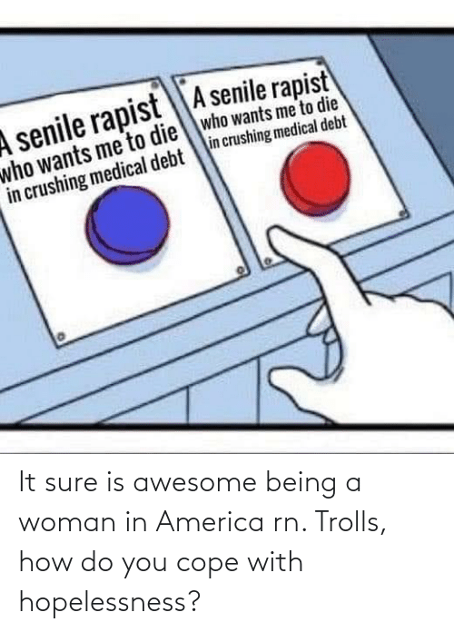cope: It sure is awesome being a woman in America rn. Trolls, how do you cope with hopelessness?
