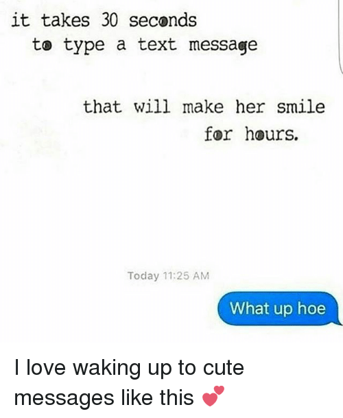 To Cute: it takes 30 seconds  to type a text message  that will make her smile  for hours.  Today 11:25 AM  What up hoe I love waking up to cute messages like this 💕
