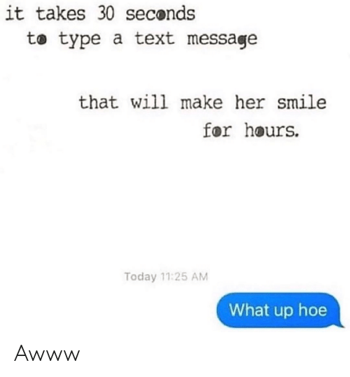 Hoe, Smile, and Text: it takes 30 seconds  to type a text message  that will make her smile  for hours.  Today 11:25 AM  What up hoe Awww