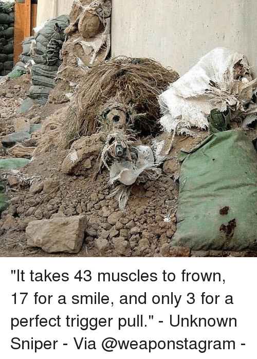 """Frowning: """"It takes 43 muscles to frown, 17 for a smile, and only 3 for a perfect trigger pull."""" - Unknown Sniper - Via @weaponstagram -"""