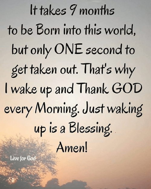 God, Memes, and Taken: It takes 7 months  to be Born into this world,  but only ONE second to  get taken out. That's why  I wake up and Thank GOD  every Morning Just waking  up is a Blessing  Amen!  Live for God  Live jöP