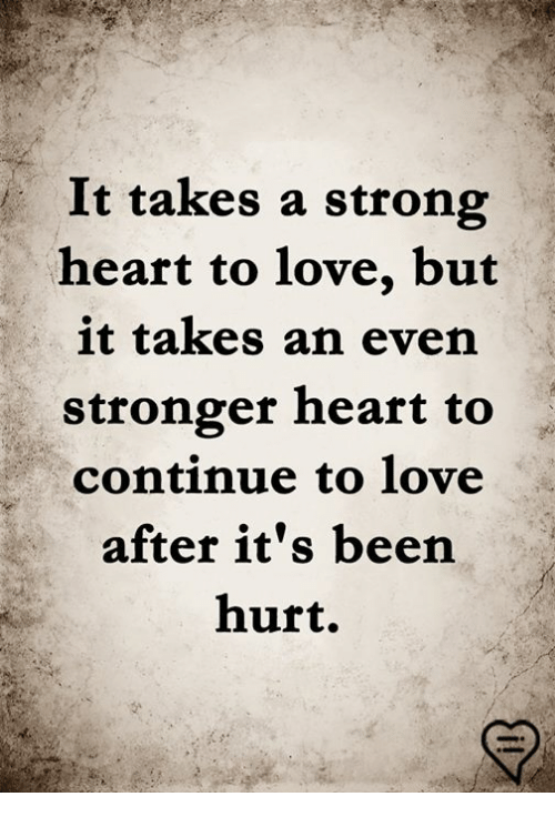 Love, Memes, and Heart: It takes a strong  heart to love, but  it takes an even  stronger heart to  continue to love  after it's been  hurt.