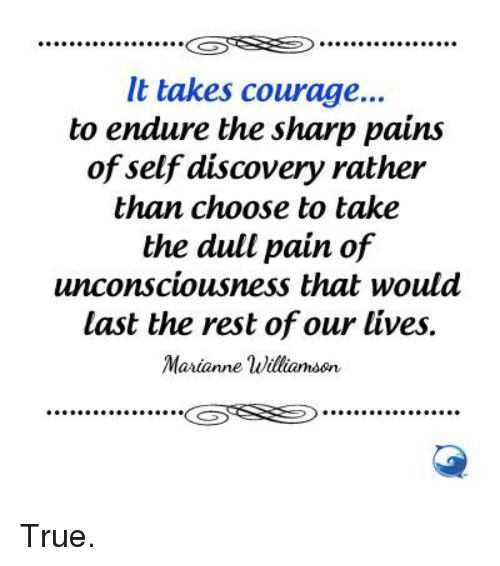 self discovery: It takes courage...  to endure the sharp pains  of self discovery rather  than choose to take  the dull pain of  unconsciousness that would  last the rest of our lives  Marianne Williamson  GSTS True.