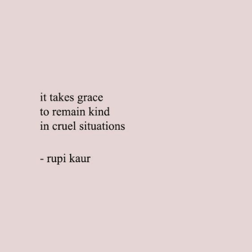 grace: it takes grace  to remain kind  in cruel situations  -rupi kaur