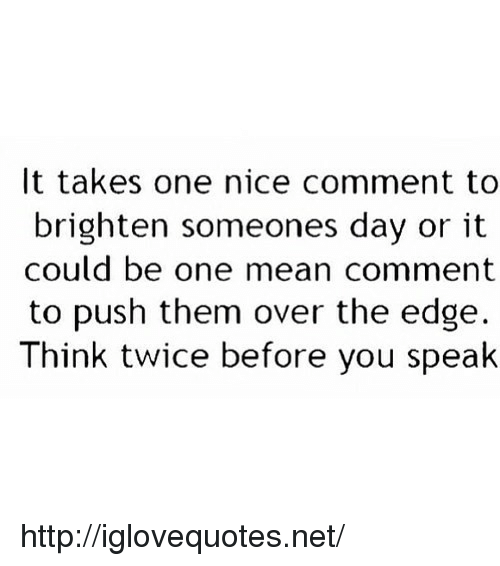 over the edge: It takes one nice comment to  brighten someones day or it  could be one mean comment  to push them over the edge.  Think twice before you spealk http://iglovequotes.net/