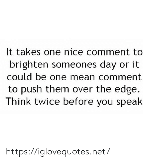 Brighten: It takes one nice comment to  brighten someones day or it  could be one mean comment  to push them over the edge  Think twice before you speak https://iglovequotes.net/
