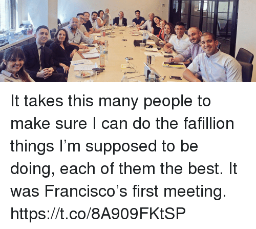 Memes, Best, and 🤖: It takes this many people to make sure I can do the fafillion things I'm supposed to be doing, each of them the best.  It was Francisco's first meeting. https://t.co/8A909FKtSP