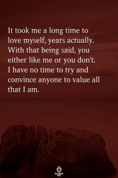 Love, Time, and All That: It took me a long time to  love myself, years actually.  With that being said, you  either like me or you don't.  I have no time to try and  convince anyone to value all  that I am.