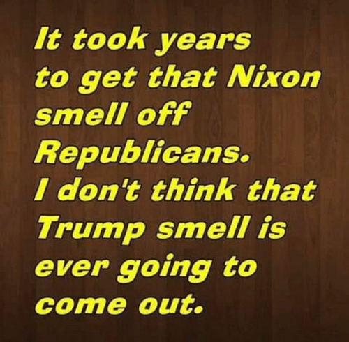 Smell, Trump, and Nixon: It took years  to get that Nixon  smell off  Republicans.  I don't think that  Trump smell is  ever going to  come out.