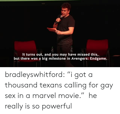 "Sex, Tumblr, and youtube.com: It turns out, and you may have missed this,  but there was a big milestone in Avengers: Endgame. bradleyswhitford: ""i got a thousand texans calling for gay sex in a marvel movie.""  he really is so powerful"