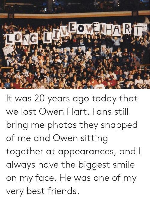 hart: It was 20 years ago today that we lost Owen Hart. Fans still bring me photos they snapped of me and Owen sitting together at appearances, and I always have the biggest smile on my face. He was one of my very best friends.