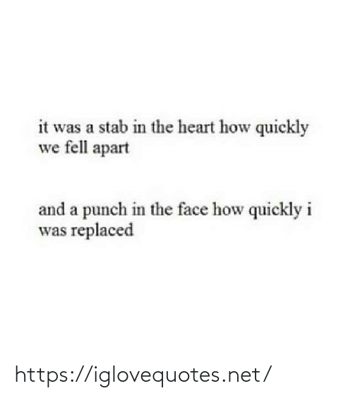 Quickly: it was a stab in the heart how quickly  we fell apart  and a punch in the face how quickly i  was replaced https://iglovequotes.net/