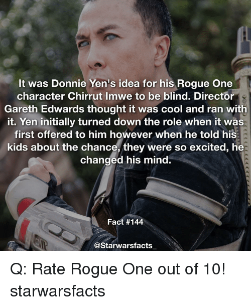 initiation: It was Donnie Yen's idea for his Rogue One  character Chirrut Imwe to be blind. Director  Gareth Edwards thought it was cool and ran with  it. Yen initially turned down the role when it was  first offered to him however when he told his  kids about the chance, they were so excited, he  changed his mind.  Fact #144  @Starwarsfacts Q: Rate Rogue One out of 10! starwarsfacts