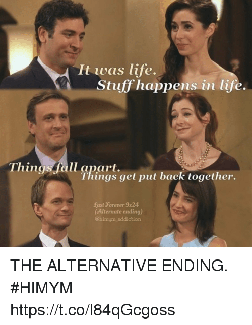 Fall, Life, and Memes: It was life.  Stuff happens in life.  Things fall apart.  Things get put back together.  Rast Forever x24  Alternate ending)  Chimym addiction THE ALTERNATIVE ENDING. #HIMYM https://t.co/l84qGcgoss