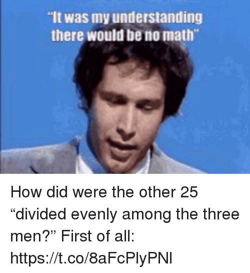 """Memes, Math, and Understanding: It was my understanding  there would be no math How did were the other 25 """"divided evenly among the three men?"""" First of all: https://t.co/8aFcPlyPNl"""