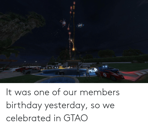 Celebrated: It was one of our members birthday yesterday, so we celebrated in GTAO