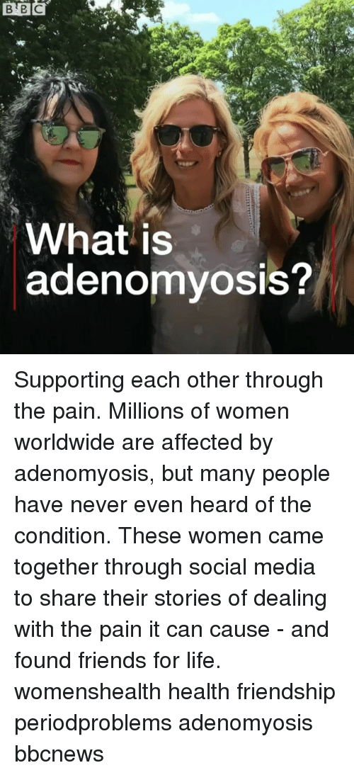 Friends, Life, and Memes: it  What is  adenomyosis? Supporting each other through the pain. Millions of women worldwide are affected by adenomyosis, but many people have never even heard of the condition. These women came together through social media to share their stories of dealing with the pain it can cause - and found friends for life. womenshealth health friendship periodproblems adenomyosis bbcnews