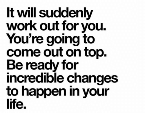 Come Out On Top: It will suddenly  work out for you  You're going to  come out on top.  Be ready for  incredible changes  to happen in your  life.