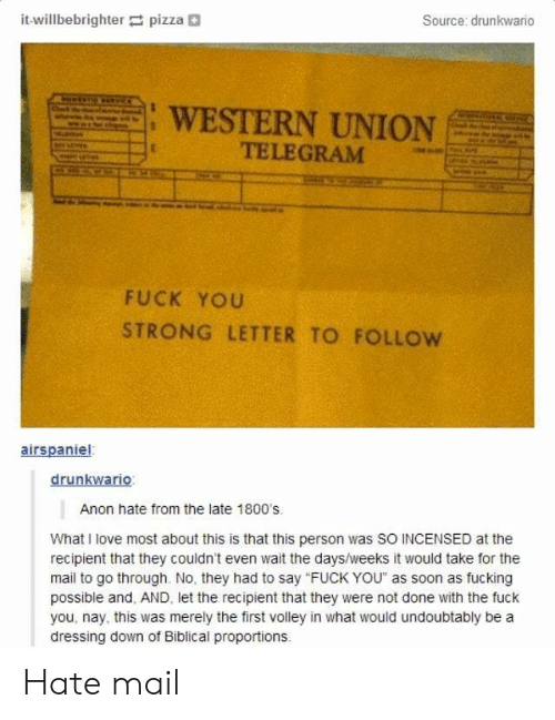 "volley: it-willbebrighter pizza+  Source: drunkwario  : WESTERN UNION  TELEGRAM  FUCK YOU  STRONG LETTER TO FOLLow  airspaniel  drunkwario  Anon hate from the late 1800's  What I love most about this is that this person was SO INCENSED at the  recipient that they couldn't even wait the days/weeks it would take for the  mail to go through. No, they had to say ""FUCK YOU"" as soon as fucking  possible and, AND, let the recipient that they were not done with the fuck  you, nay, this was merely the first volley in what would undoubtably be a  dressing down of Biblical proportions Hate mail"