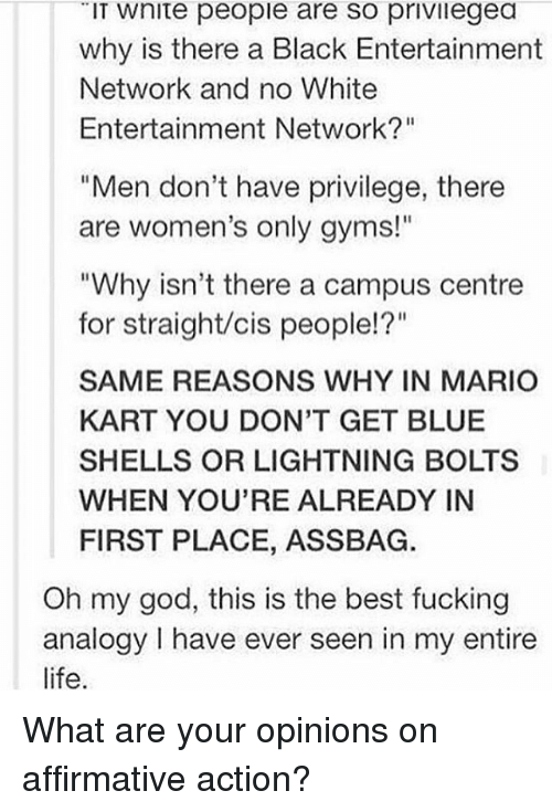 """Affirmative: IT Wnite people are so privilegea  why is there a Black Entertainment  Network and no White  Entertainment Network?""""  """"Men don't have privilege, there  are women's only gyms!""""  """"Why isn't there a campus centre  for straight/cis people!?""""  SAME REASONS WHY IN MARIO  KART YOU DON'T GET BLUE  SHELLS OR LIGHTNING BOLTS  WHEN YOU'RE ALREADY IN  FIRST PLACE, ASSBAG.  Oh my god, this is the best fucking  analogy have ever seen in my entire  life. What are your opinions on affirmative action?"""