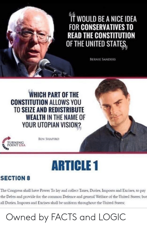 Bernie Sanders, Facts, and Logic: IT WOULD BE A NICE IDEA  FOR CONSERVATIVES TO  READ THE CONSTITUTION  OF THE UNITED STATES  BERNIE SANDERS  WHICH PART OF THE  CONSTITUTION ALLOWS YOU  TO SEIZE AND REDISTRIBUTE  WEALTH IN THE NAME OF  YOUR UTOPIAN VISION?  BEN SHAPIRO  TURNING  POINTUSA  ARTICLE 1  SECTION 8  The Congress shall have Power To lay and collect Taxes, Duties. Imposts and Excises, to pay  the Debts and provide for the common Defence and general Welfare of the United States; but  all Duties, Imposts and Excises shall be uniform throughout the United States; Owned by FACTS and LOGIC