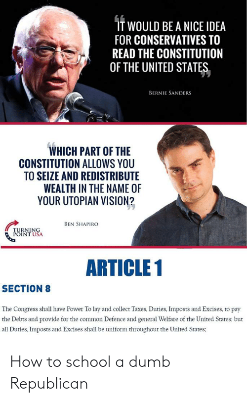 Bernie Sanders, Dumb, and School: IT WOULD BE A NICE IDEA  FOR CONSERVATIVES TO  READ THE CONSTITUTION  OF THE UNITED STATES  BERNIE SANDERS  WHICH PART OF THE  CONSTITUTION ALLOWS YOU  TO SEIZE AND REDISTRIBUTE  WEALTH IN THE NAME OF  YOUR UTOPIAN VISION?  BEN SHAPIRO  TURNING  POINT USA  ARTICLE 1  SECTION 8  The Congress shall have Power To lay and collect Taxes, Duties, Imposts and Excises, to pay  the Debts and provide for the common Defence and general Welfare of the United States; but  all Duties, Imposts and Excises shall be uniform throughout the United States; How to school a dumb Republican