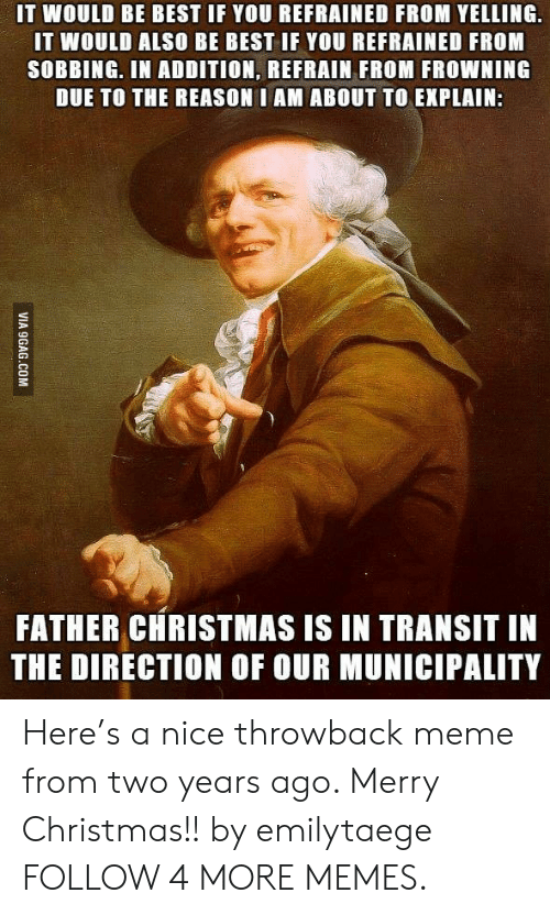 Frowning: IT WOULD BE BEST IF YOU REFRAINED FROM YELLING  IT WOULD ALSO BE BEST IF YOU REFRAINED FROM  SOBBING. IN ADDITION, REFRAIN FROM FROWNING  DUE TO THE REASON I AM ABOUT TO EXPLAIN:  FATHER CHRISTMAS IS IN TRANSIT IN  THE DIRECTION OF OUR MUNICIPALITY  VIA 9GAG.COM Here's a nice throwback meme from two years ago. Merry Christmas!! by emilytaege FOLLOW 4 MORE MEMES.