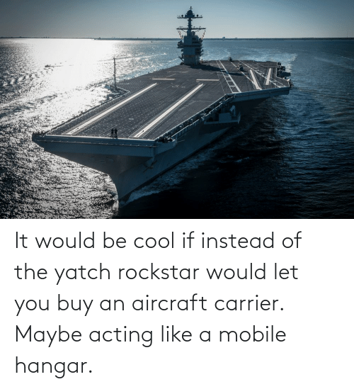 Acting: It would be cool if instead of the yatch rockstar would let you buy an aircraft carrier. Maybe acting like a mobile hangar.