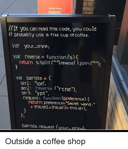 """Coffee, Free, and Word: //It you can read this code, you coulod  Il probably use a free cup of coffee.  var your-drink;  var reverse function (s)t  return 5.split (r  reverse).join (  """""""")  var barista  str1: """"ion',  Str2: reverse (""""rcne  str3: """"ypt"""",  request: function (preference)  return preferencet """"Secret word;""""  + thisstr2+thts.str3+ this.strl,  3:  barista.request (your drinu Outside a coffee shop"""
