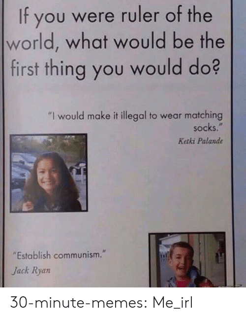 """Ruler: It you were ruler of the  world, what would be the  first thing you would do?  """"I would make it illegal to wear matching  socks.  Ketki Palande  """"Establish communism.""""  Jack Ryan 30-minute-memes:  Me_irl"""
