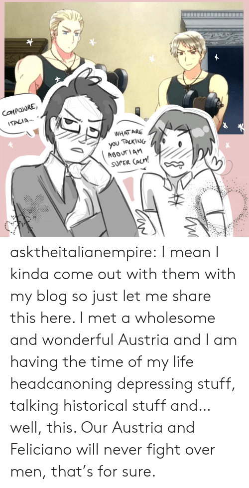 Life, Target, and Tumblr: ITALIA-.  WHAT ARE  SUPER CAUn! asktheitalianempire: I mean I kinda come out with them with my blog so just let me share this here. I met a wholesome and wonderful Austria and I am having the time of my life headcanoning depressing stuff, talking historical stuff and… well, this. Our Austria and Feliciano will never fight over men, that's for sure.