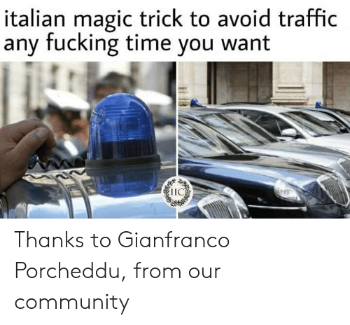 Community, Fucking, and Memes: italian magic trick to avoid traffic  any fucking time you want  IIC Thanks to Gianfranco Porcheddu, from our community