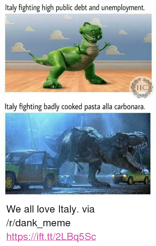 """Dank, Love, and Meme: Italy fighting high public debt and unemployment.  IIC  Italy fighting badly cooked pasta alla carbonara. <p>We all love Italy. via /r/dank_meme <a href=""""https://ift.tt/2LBq5Sc"""">https://ift.tt/2LBq5Sc</a></p>"""
