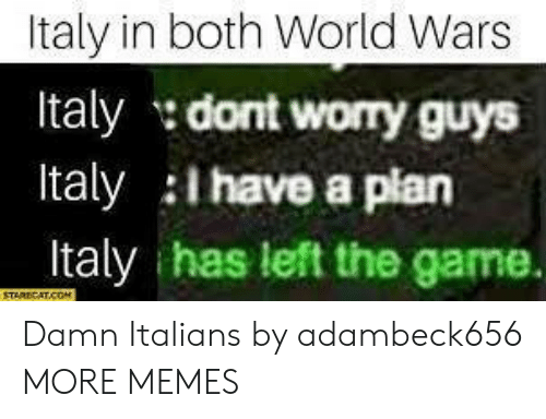 italians: Italy in both World Wars  Italy dont worry guys  Italy i have a plan  Italy has left the game. Damn Italians by adambeck656 MORE MEMES