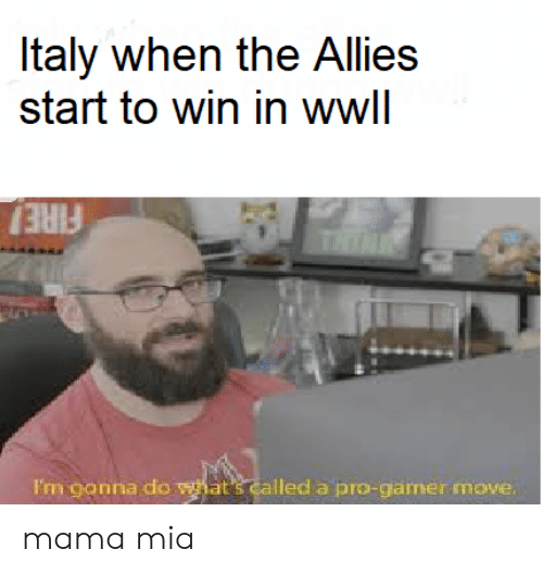 Fire, History, and Italy: Italy when the Allies  start to win in wwll  THTNK  FIRE  Fm gonna do hat's called a pro-gamer move. mama mia
