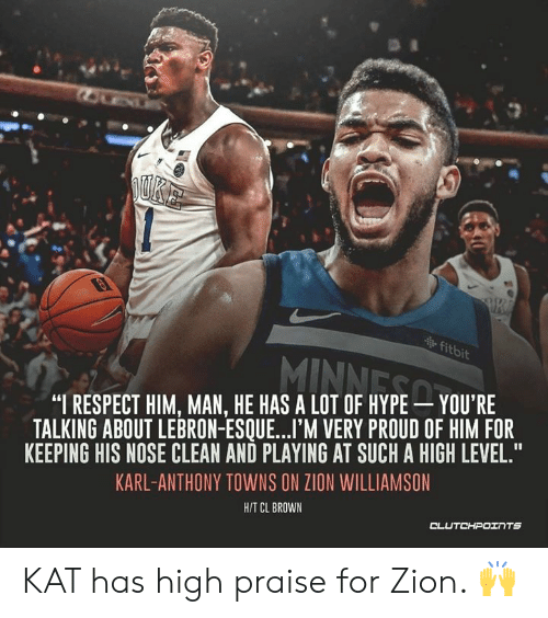 """Karl-Anthony Towns: itbi  """"I RESPECT HIM, MAN, HE HAS A LOT OF HYPE YOU'RE  TALKING ABOUT LEBRON-ESQUE...I'M VERY PROUD OF HIM FOR  KEEPING HIS NOSE CLEAN AND PLAYING AT SUCH A HIGH LEVEL.""""  KARL-ANTHONY TOWNS ON ZION WILLIAMSON  HIT CL BROWN KAT has high praise for Zion. 🙌"""