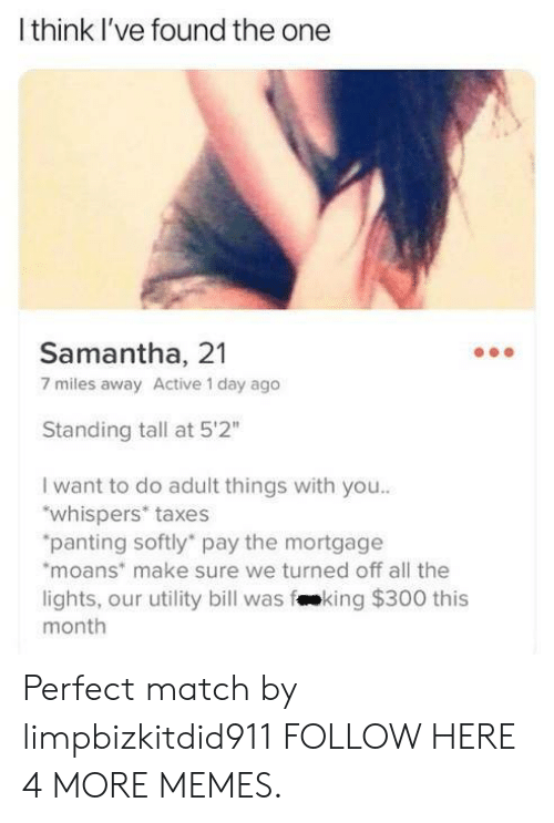 "utility: Ithink I've found the one  Samantha, 21  7 miles away Active 1 day ago  Standing tall at 5'2""  I want to do adult things with you..  ""whispers* taxes  ""panting softly pay the mortgage  moans make sure we turned off all the  lights, our utility bill was fking $300 this  month Perfect match by limpbizkitdid911 FOLLOW HERE 4 MORE MEMES."